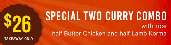 Special two curry combo with rice. Butter Chicken and Lamb Korma | $24.00
